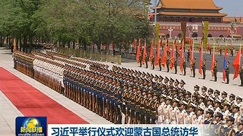 习近平举行仪?#20132;?#36814;蒙古国总统访华并同其举行会谈